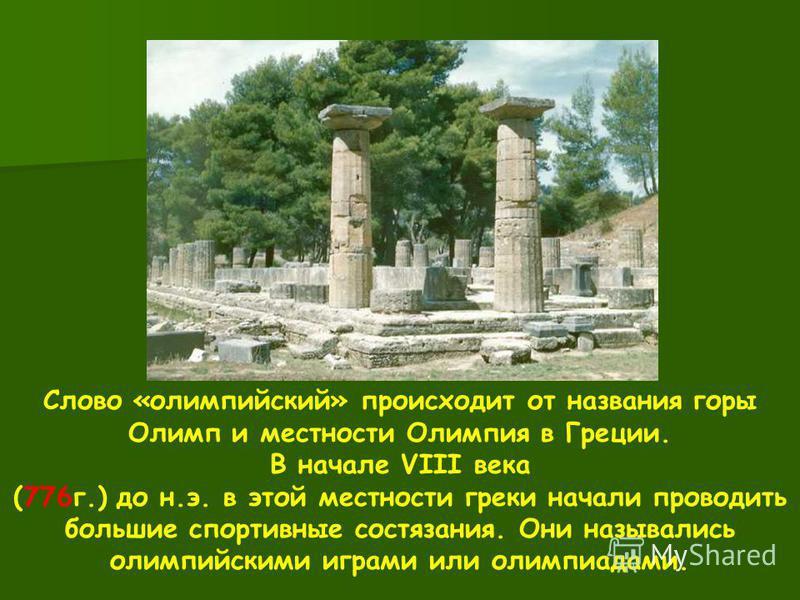 Слово «олимпийский» происходит от названия горы Олимп и местности Олимпия в Греции. В начале VIII века (776 г.) до н.э. в этой местности греки начали проводить большие спортивные состязания. Они назывались олимпийскими играми или олимпиадами.