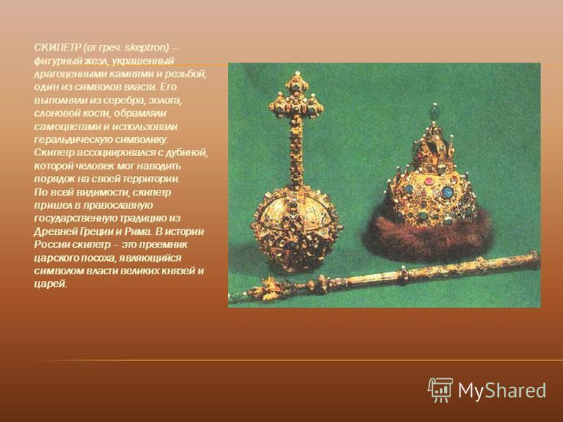 СКИПЕТР (от греч. skeptron) – фигурный жезл, украшенный драгоценными камнями и резьбой, один из символов власти. Его выполняли из серебра, золота, слоновой кости, обрамляли самоцветами и использовали геральдическую символику. Скипетр ассоциировался с