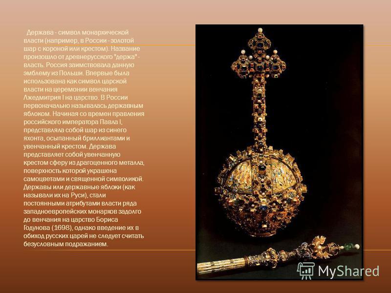 Держава - символ монархической власти (например, в России - золотой шар с короной или крестом). Название произошло от древнерусского