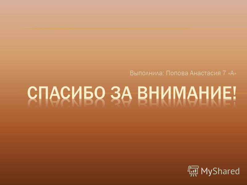 Выполнила: Попова Анастасия 7 «А»
