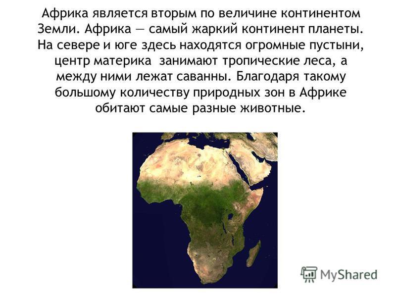 Африка является вторым по величине континентом Земли. Африка самый жаркий континент планеты. На севере и юге здесь находятся огромные пустыни, центр материка занимают тропические леса, а между ними лежат саванны. Благодаря такому большому количеству