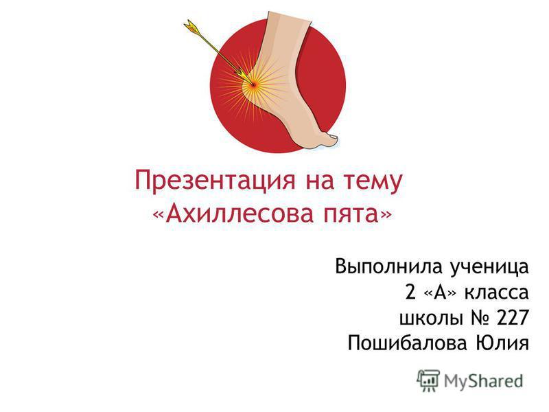 Выполнила ученица 2 «А» класса школы 227 Пошибалова Юлия Презентация на тему «Ахиллесова пята»