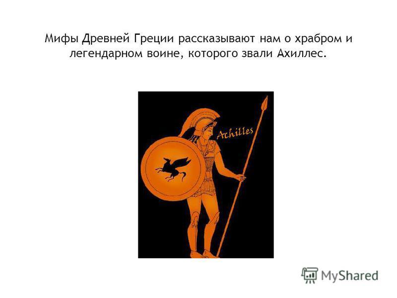 Мифы Древней Греции рассказывают нам о храбром и легендарном воине, которого звали Ахиллес.