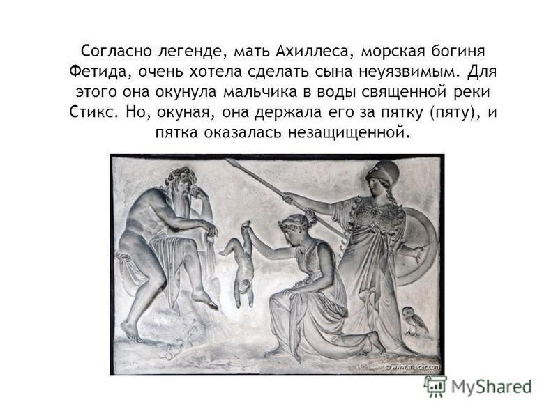 Согласно легенде, мать Ахиллеса, морская богиня Фетида, очень хотела сделать сына неуязвимым. Для этого она окунула мальчика в воды священной реки Стикс. Но, окуная, она держала его за пятку (пяту), и пятка оказалась незащищенной.