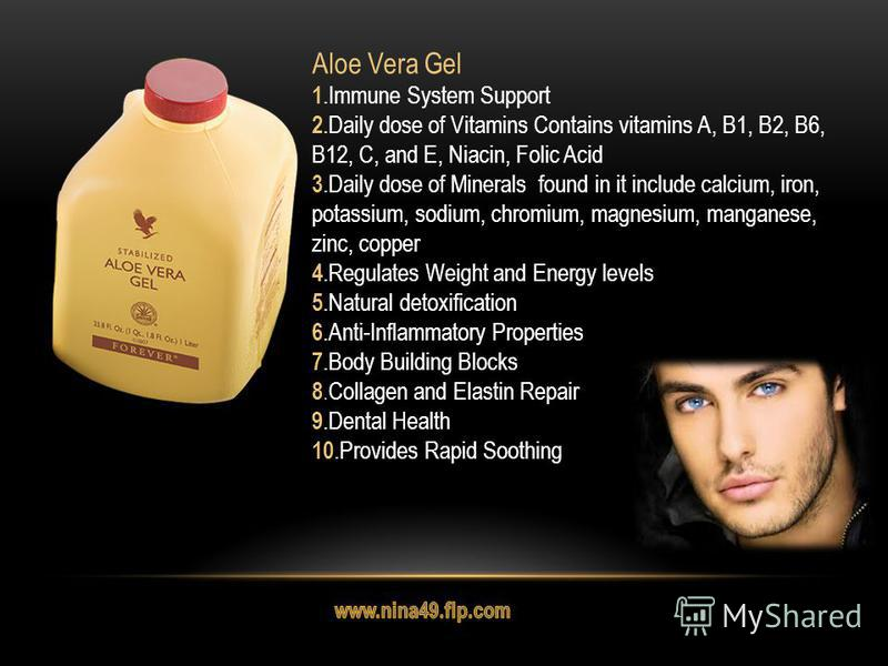 Aloe Vera Gel 1. Immune System Support 2. Daily dose of Vitamins Contains vitamins A, B1, B2, B6, B12, C, and E, Niacin, Folic Acid 3. Daily dose of Minerals found in it include calcium, iron, potassium, sodium, chromium, magnesium, manganese, zinc,