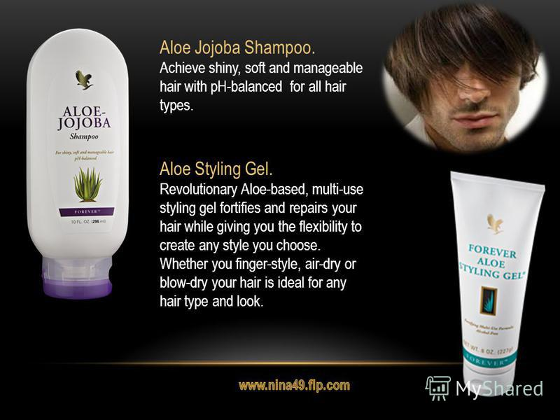 Aloe Jojoba Shampoo. Achieve shiny, soft and manageable hair with pH-balanced for all hair types. Aloe Styling Gel. Revolutionary Aloe-based, multi-use styling gel fortifies and repairs your hair while giving you the flexibility to create any style y
