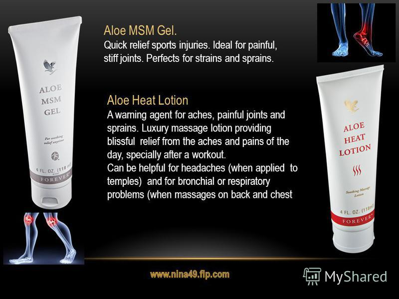 Aloe MSM Gel. Quick relief sports injuries. Ideal for painful, stiff joints. Perfects for strains and sprains. Aloe Heat Lotion A warning agent for aches, painful joints and sprains. Luxury massage lotion providing blissful relief from the aches and