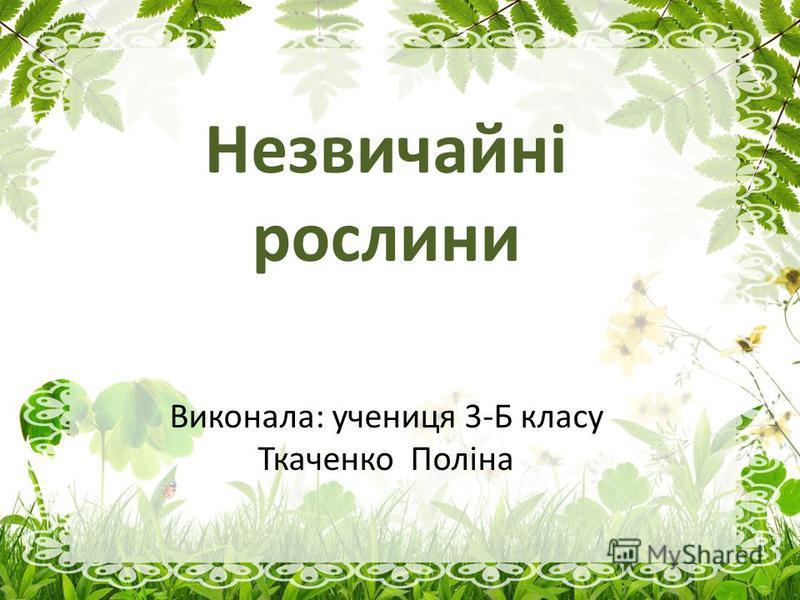 Незвичайні рослини Виконала: ученица 3-Б класу Ткаченко Поліна