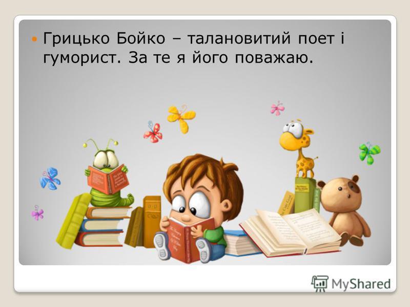 Грицько Бойко – талановитий поет і гуморист. За те я його поважаю.