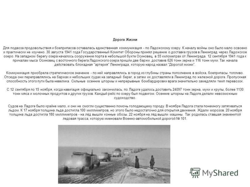 Дорога Жизни Для подвоза продовольствия и боеприпасов оставалась единственная коммуникация - по Ладожскому озеру. К началу войны оно было мало освоено и практически не изучено. 30 августа 1941 года Государственный Комитет Обороны принял решение о дос