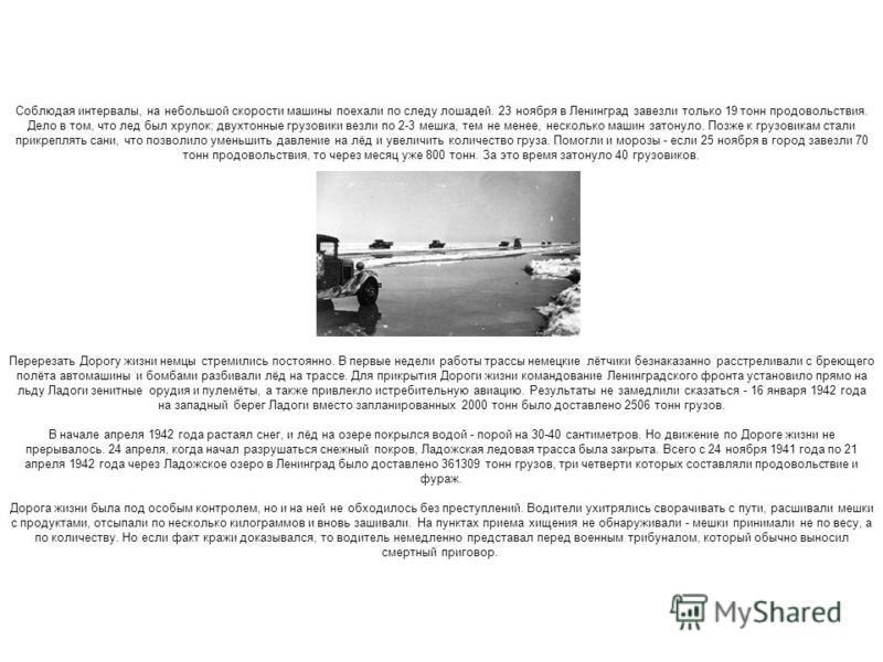 Соблюдая интервалы, на небольшой скорости машины поехали по следу лошадей. 23 ноября в Ленинград завезли только 19 тонн продовольствия. Дело в том, что лед был хрупок; двухтонные грузовики везли по 2-3 мешка, тем не менее, несколько машин затонуло. П