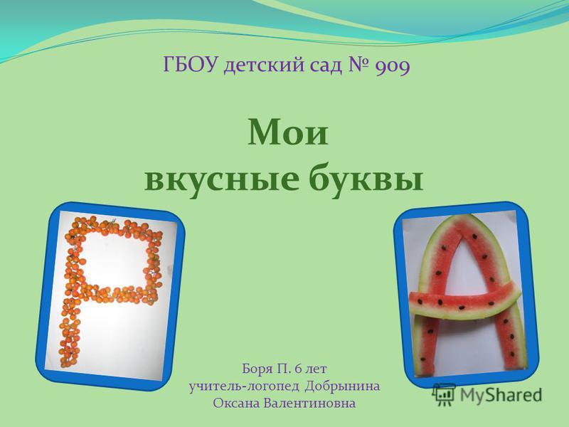Мои вкусные буквы ГБОУ детский сад 909 Боря П. 6 лет учитель-логопед Добрынина Оксана Валентиновна