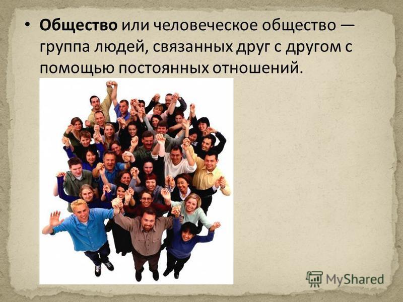 Общество или человеческое общество группа людей, связанных друг с другом с помощью постоянных отношений.