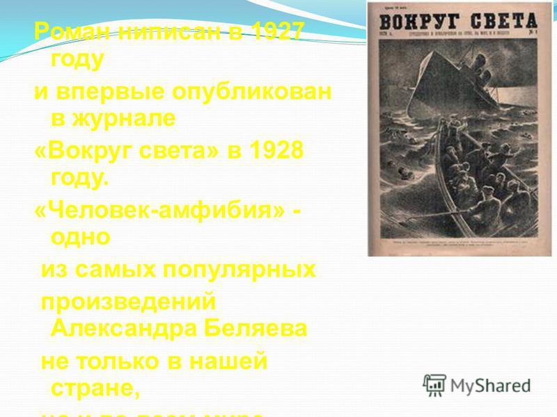 Роман написан в 1927 году и впервые опубликован в журнале «Вокруг света» в 1928 году. «Человек-амфибия» - одно из самых популярных произведений Александра Беляева не только в нашей стране, но и во всем мире.