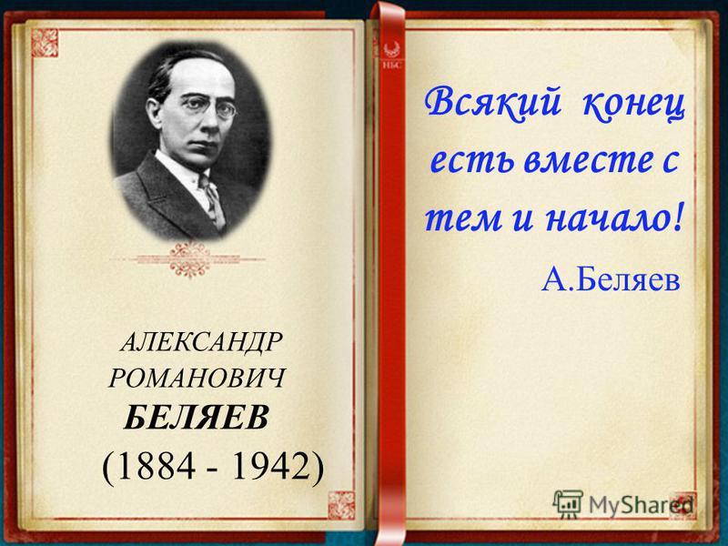 АЛЕКСАНДР РОМАНОВИЧ БЕЛЯЕВ (1884 - 1942) Всякий конец есть вместе с тем и начало! А.Беляев