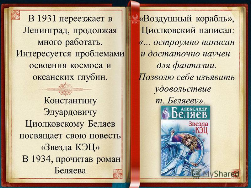 В 1931 переезжает в Ленинград, продолжая много работать. Интересуется проблемами освоения космоса и океанских глубин. Константину Эдуардовичу Циолковскому Беляев посвящает свою повесть «Звезда КЭЦ» В 1934, прочитав роман Беляева «Воздушный корабль»,
