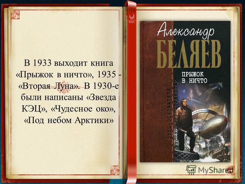 В 1933 выходит книга «Прыжок в ничто», 1935 - «Вторая Луна». В 1930-е были написаны «Звезда КЭЦ», «Чудесное око», «Под небом Арктики»
