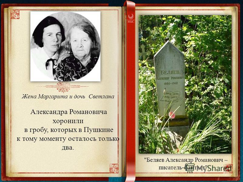 Жена Маргарита и дочь Светлана Александра Романовича хоронили в гробу, которых в Пушкине к тому моменту осталось только два. Беляев Александр Романович – писатель-фантаст.