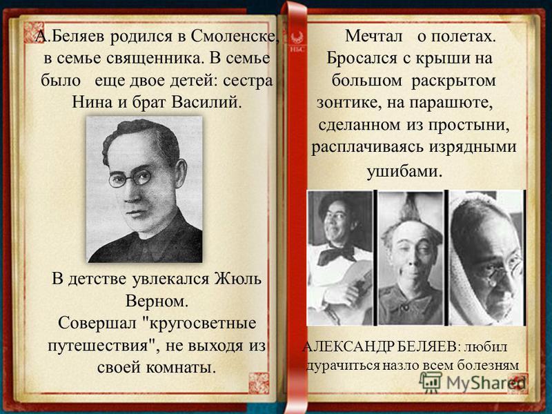 А.Беляев родился в Смоленске, в семье священника. В семье было еще двое детей: сестра Нина и брат Василий. В детстве увлекался Жюль Верном. Совершал