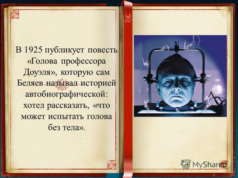 В 1925 публикует повесть «Голова профессора Доуэля», которую сам Беляев называл историей автобиографической: хотел рассказать, «что может испытать голова без тела».