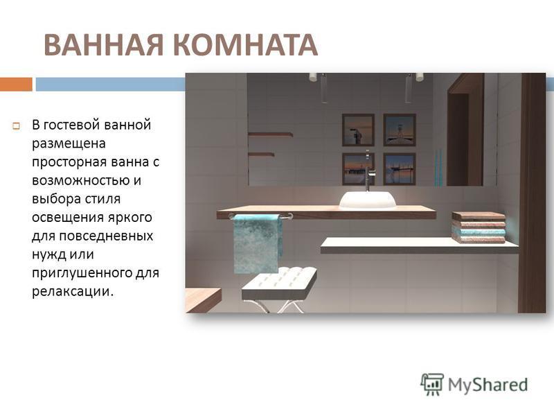 ВАННАЯ КОМНАТА В гостевой ванной размещена просторная ванна с возможностью и выбора стиля освещения яркого для повседневных нужд или приглушенного для релаксации.
