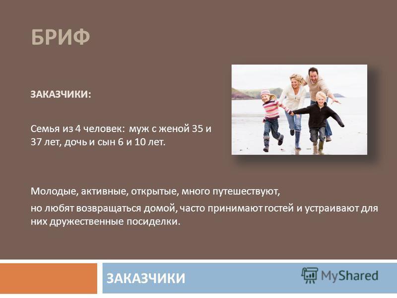 ЗАКАЗЧИКИ БРИФ ЗАКАЗЧИКИ : Семья из 4 человек : муж с женой 35 и 37 лет, дочь и сын 6 и 10 лет. Молодые, активные, открытые, много путешествуют, но любят возвращаться домой, часто принимают гостей и устраивают для них дружественные посиделки.