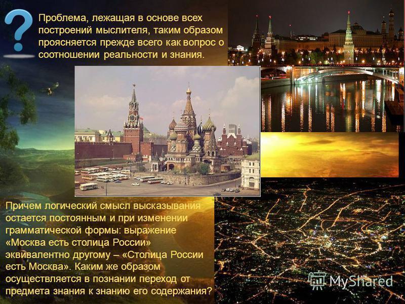 Причем логический смысл высказывания остается постоянным и при изменении грамматической формы: выражение «Москва есть столица России» эквивалентно другому – «Столица России есть Москва». Каким же образом осуществляется в познании переход от предмета