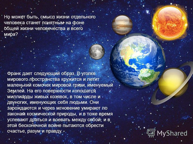 Но может быть, смысл жизни отдельного человека станет понятным на фоне общей жизни человечества и всего мира? Франк дает следующий образ. В уголке мирового пространства кружится и летит маленький комочек мировой грязи, именуемый Землей. На его поверх
