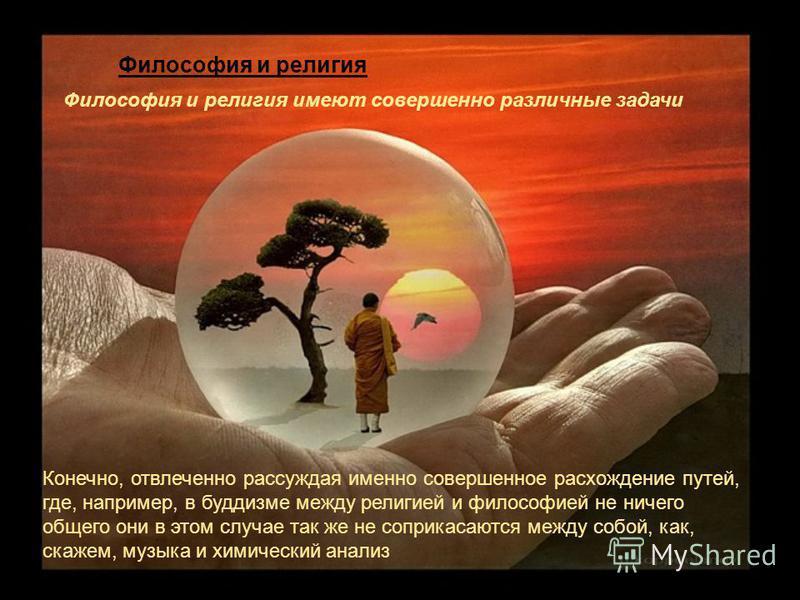 Философия и религия имеют совершенно различные задачи Конечно, отвлеченно рассуждая именно совершенное расхождение путей, где, например, в буддизме между религией и философией не ничего общего они в этом случае так же не соприкасаются между собой, ка