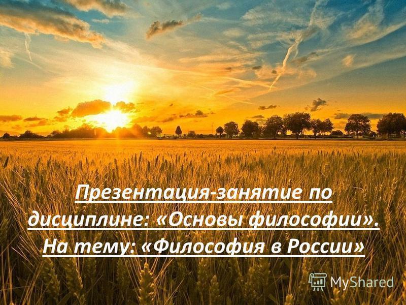 Презентация-занятие по дисциплине: «Основы философии». На тему: «Философия в России»