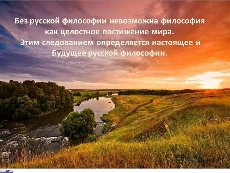 Без русской философии невозможна философия как целостное постижение мира. Этим следованием определяется настоящее и Будущее русской философии.