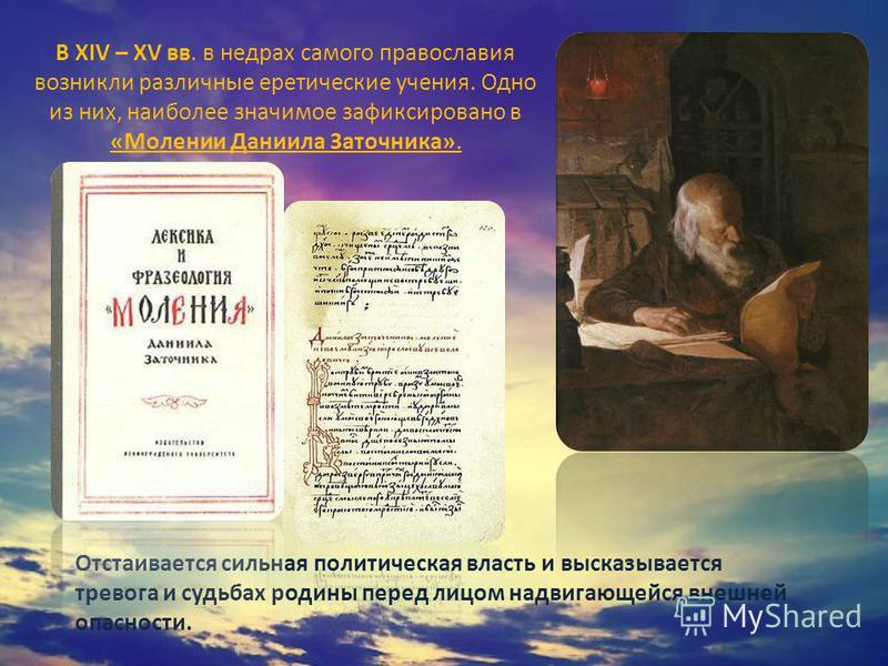 В XIV – XV вв. в недрах самого православия возникли различные еретические учения. Одно из них, наиболее значимое зафиксировано в «Молении Даниила Заточника». Отстаивается сильная политическая власть и высказывается тревога и судьбах родины перед лицо