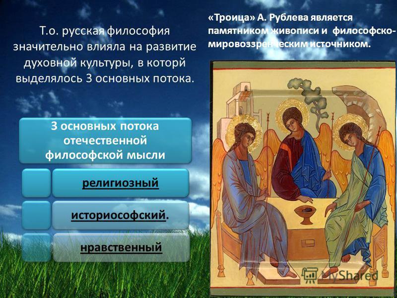 Т.о. русская философия значительно влияла на развитие духовной культуры, в которой выделялось 3 основных потока. 3 основных потока отечественной философской мысли религиозныйисториософский.нравственный «Троица» А. Рублева является памятником живописи