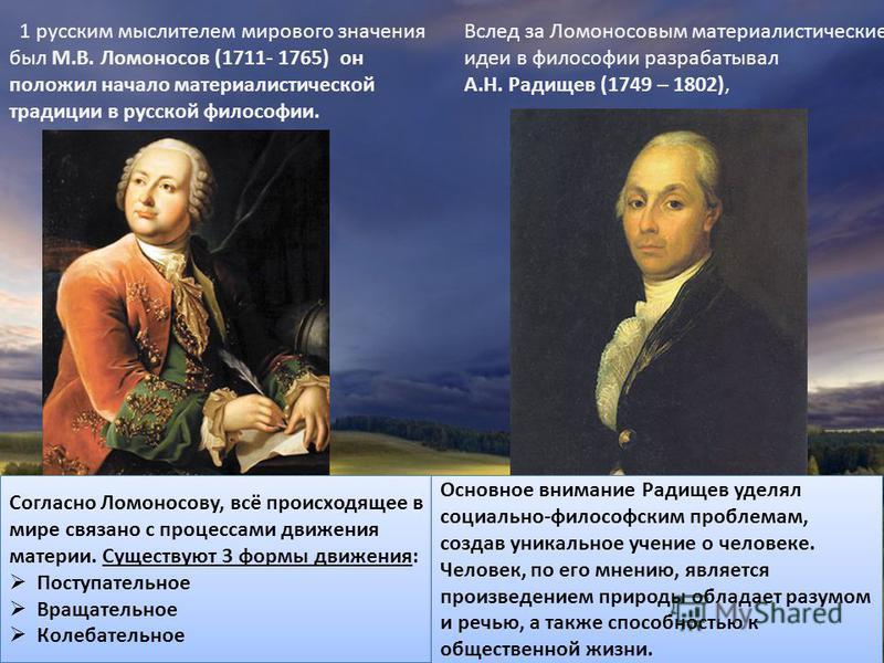 1 русским мыслителем мирового значения был М.В. Ломоносов (1711- 1765) он положил начало материалистической традиции в русской философии. Вслед за Ломоносовым материалистические идеи в философии разрабатывал А.Н. Радищев (1749 – 1802), Согласно Ломон