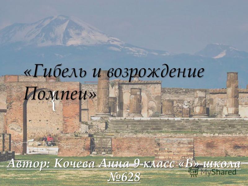 { «Гибель и возрождение Помпеи» Автор: Кочева Анна 9 класс «Б» школа 628