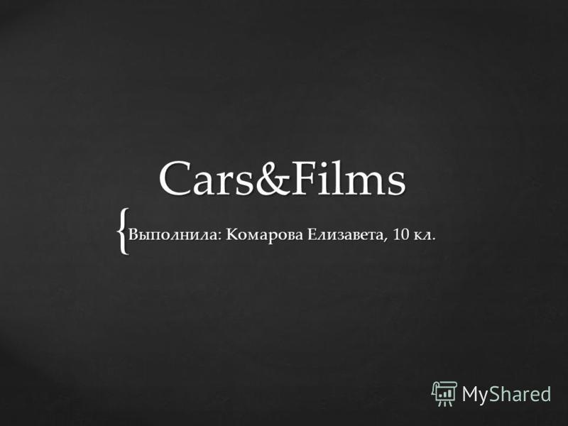 { Cars&Films Выполнила: Комарова Елизавета, 10 кл.