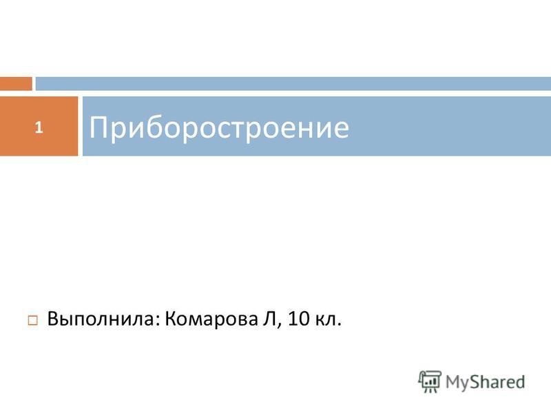Приборостроение 1 Выполнила : Комарова Л, 10 кл.