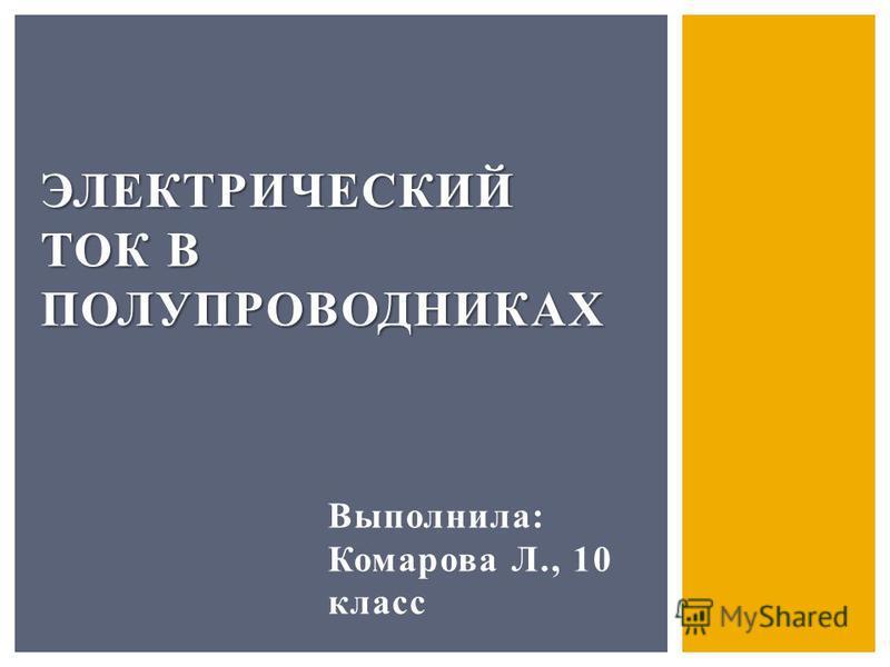 Выполнила: Комарова Л., 10 класс ЭЛЕКТРИЧЕСКИЙ ТОК В ПОЛУПРОВОДНИКАХ