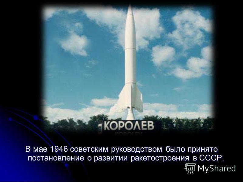В мае 1946 советским руководством было принято постановление о развитии ракетостроения в СССР. В мае 1946 советским руководством было принято постановление о развитии ракетостроения в СССР.