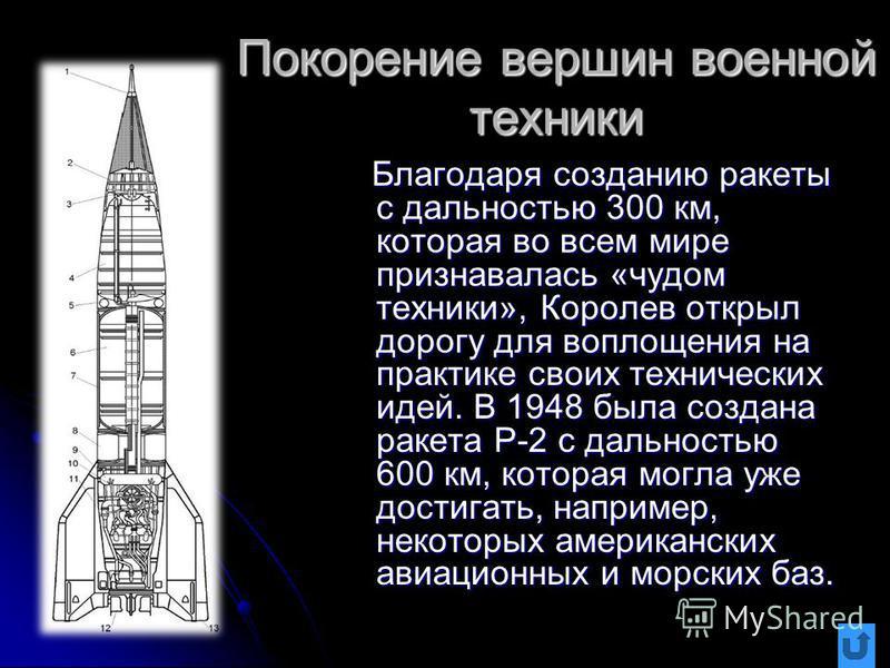 Покорение вершин военной техники Благодаря созданию ракеты с дальностью 300 км, которая во всем мире признавалась «чудом техники», Королев открыл дорогу для воплощения на практике своих технических идей. В 1948 была создана ракета Р-2 с дальностью 60