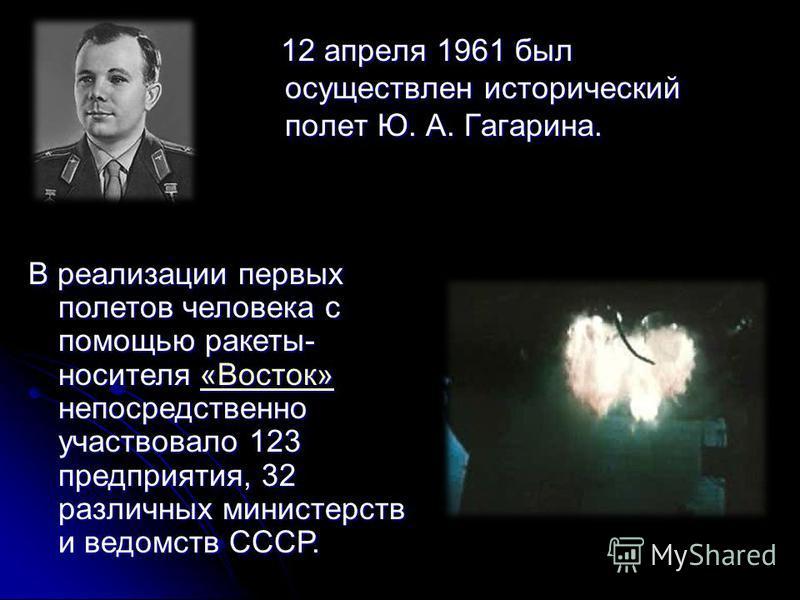 12 апреля 1961 был осуществлен исторический полет Ю. А. Гагарина. 12 апреля 1961 был осуществлен исторический полет Ю. А. Гагарина. В реализации первых полетов человека с помощью ракеты- носителя «Восток» непосредственно участвовало 123 предприятия,