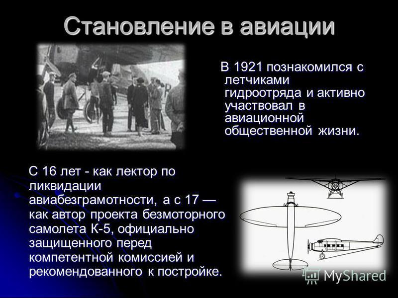 Становление в авиации В 1921 познакомился с летчиками гидроотряда и активно участвовал в авиационной общественной жизни. В 1921 познакомился с летчиками гидроотряда и активно участвовал в авиационной общественной жизни. C 16 лет - как лектор по ликви