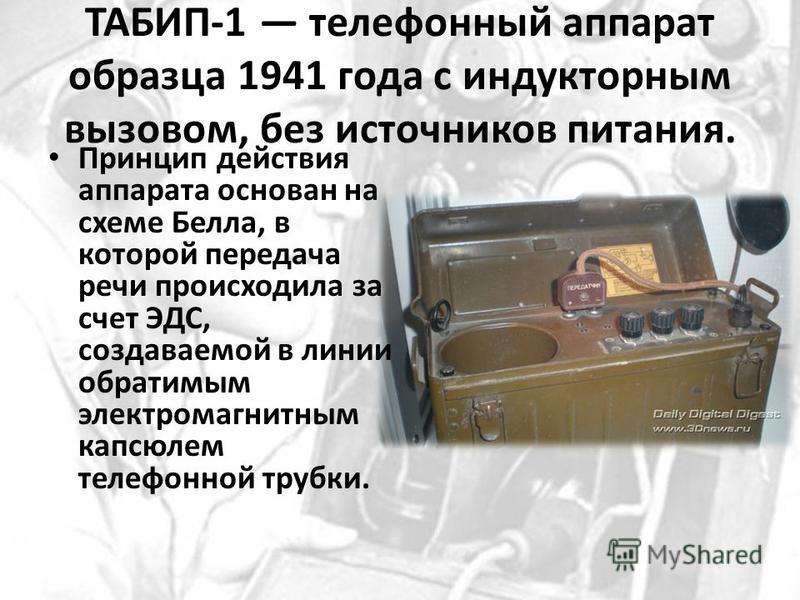 ТАБИП-1 телефонный аппарат образца 1941 года с индукторным вызовом, без источников питания. Принцип действия аппарата основан на схеме Белла, в которой передача речи происходила за счет ЭДС, создаваемой в линии обратимым электромагнитным капсюлем тел