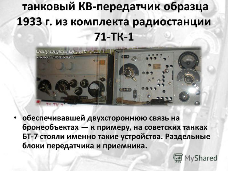 танковый КВ-передатчик образца 1933 г. из комплекта радиостанции 71-ТК-1 обеспечивавшей двухстороннюю связь на бронеобъектах к примеру, на советских танках БТ-7 стояли именно такие устройства. Раздельные блоки передатчика и приемника.