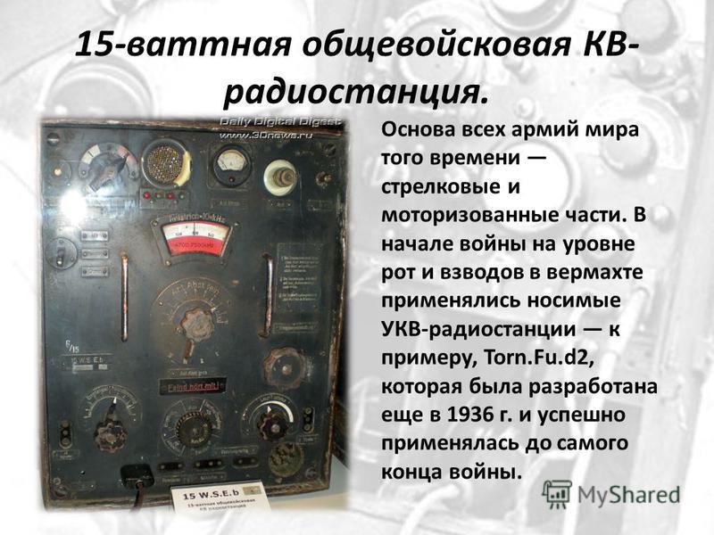 15-ваттная общевойсковая КВ- радиостанция. Основа всех армий мира того времени стрелковые и моторизованные части. В начале войны на уровне рот и взводов в вермахте применялись носимые УКВ-радиостанции к примеру, Torn.Fu.d2, которая была разработана е
