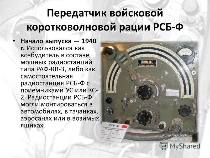 Передатчик войсковой коротковолновой рации РСБ-Ф Начало выпуска 1940 г. Использовался как возбудитель в составе мощных радиостанций типа РАФ-КВ-3, либо как самостоятельная радиостанция РСБ-Ф с приемниками УС или КС- 2. Радиостанции РСБ-Ф могли монтир