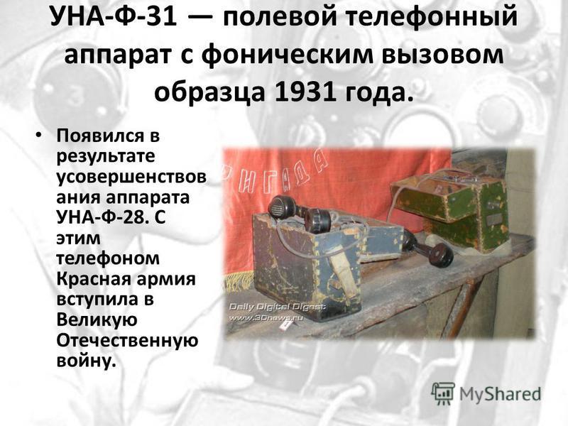 УНА-Ф-31 полевой телефонный аппарат с фоническим вызовом образца 1931 года. Появился в результате усовершенствования аппарата УНА-Ф-28. С этим телефоном Красная армия вступила в Великую Отечественную войну.