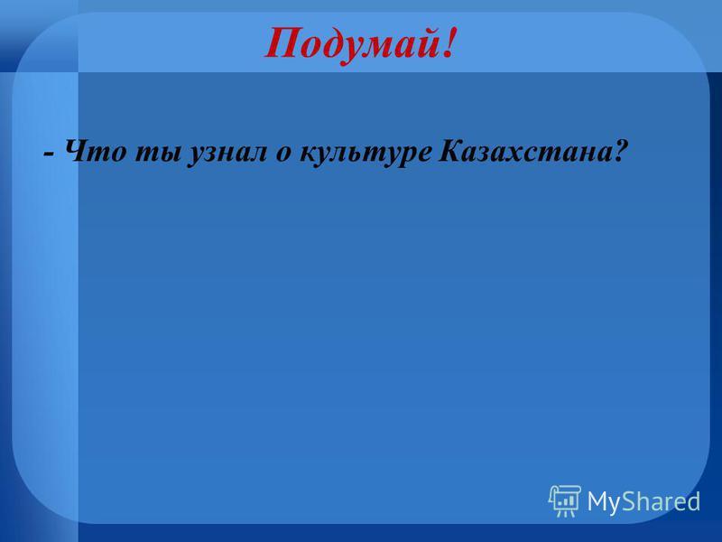 Подумай! - Что ты узнал о культуре Казахстана?