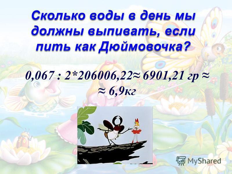 Сколько воды в день мы должны выпивать, если пить как Дюймовочка? 0,067 : 2*206006,22 6901,21 гр 6,9 кг