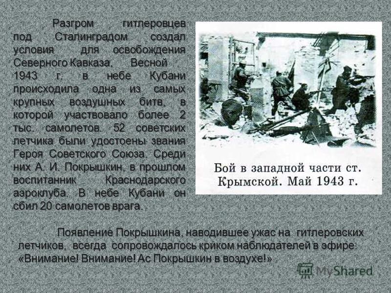Разгром гитлеровцев под Сталинградом создал условия для освобождения Северного Кавказа. Весной 1943 г. в небе Кубани происходила одна из самых крупных воздушных битв, в которой участвовало более 2 тыс. самолетов. 52 советских летчика были удостоены з